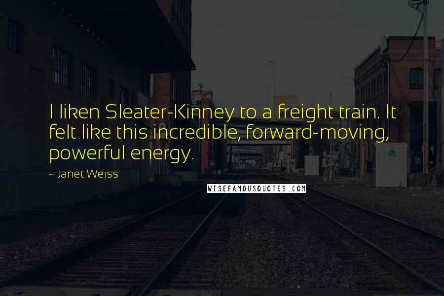 Janet Weiss quotes: I liken Sleater-Kinney to a freight train. It felt like this incredible, forward-moving, powerful energy.