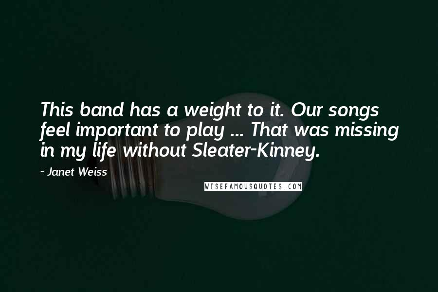 Janet Weiss quotes: This band has a weight to it. Our songs feel important to play ... That was missing in my life without Sleater-Kinney.