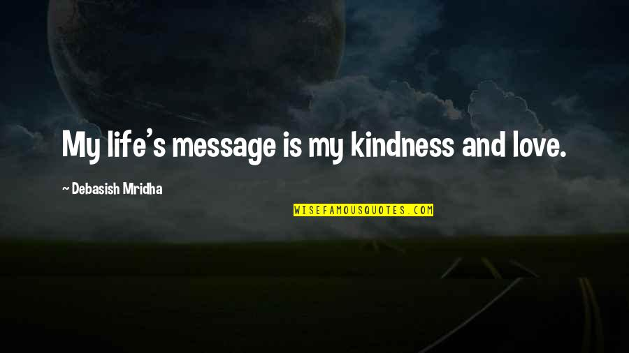 Janet Woodcock Quotes By Debasish Mridha: My life's message is my kindness and love.