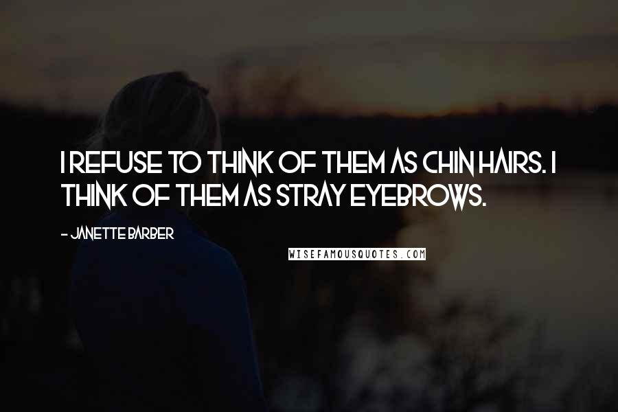 Janette Barber quotes: I refuse to think of them as chin hairs. I think of them as stray eyebrows.