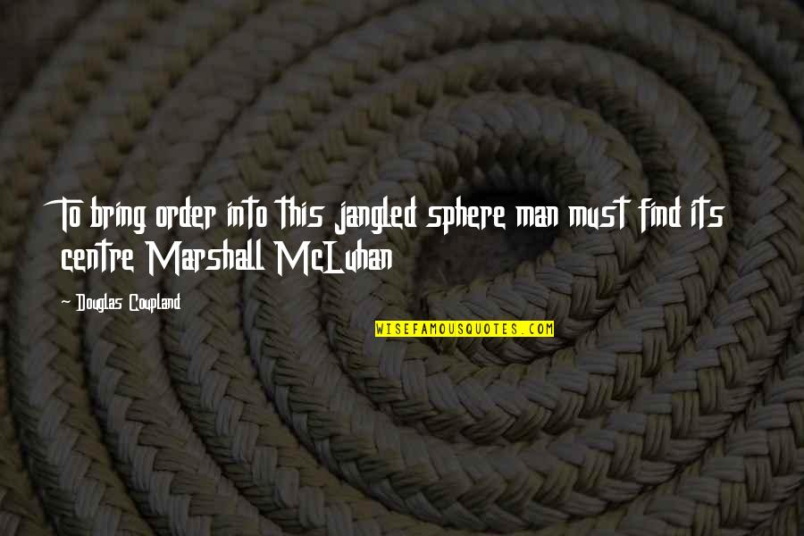 Jangled Quotes By Douglas Coupland: To bring order into this jangled sphere man