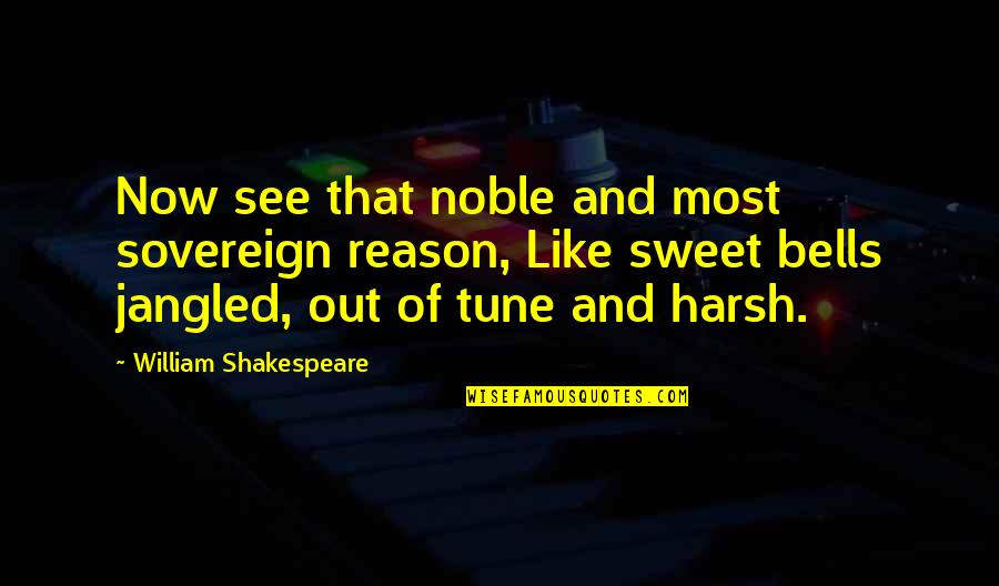 Jangled Quotes By William Shakespeare: Now see that noble and most sovereign reason,