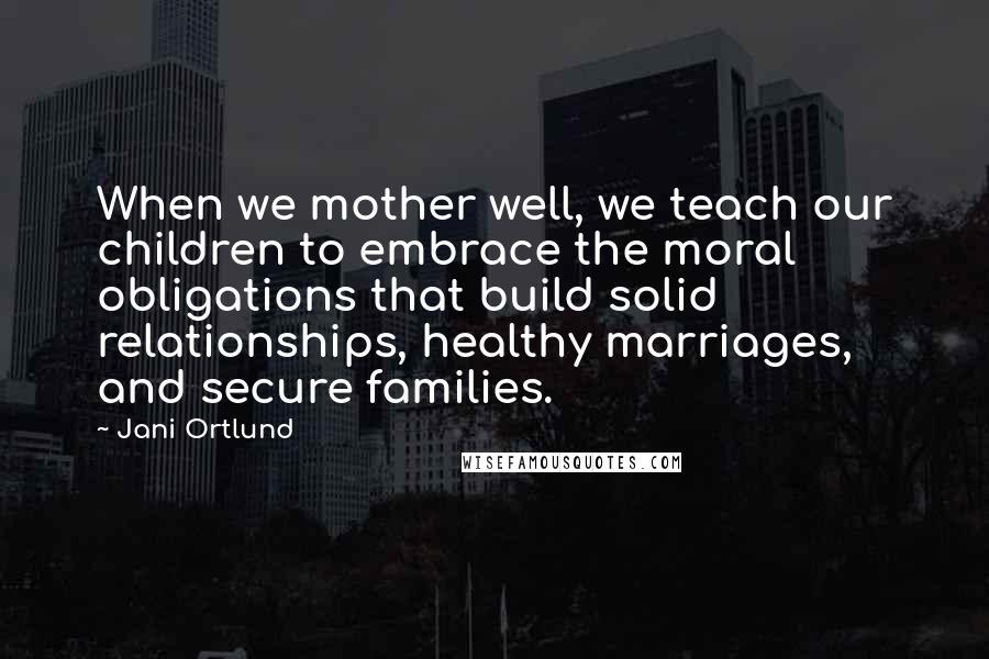 Jani Ortlund quotes: When we mother well, we teach our children to embrace the moral obligations that build solid relationships, healthy marriages, and secure families.