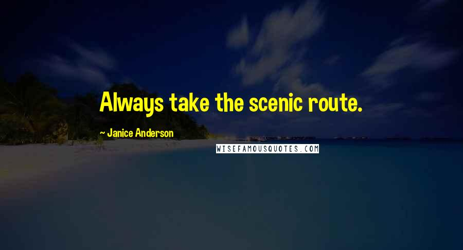 Janice Anderson quotes: Always take the scenic route.
