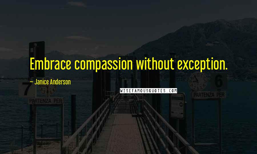Janice Anderson quotes: Embrace compassion without exception.