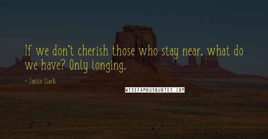 Janice Clark quotes: If we don't cherish those who stay near, what do we have? Only longing.