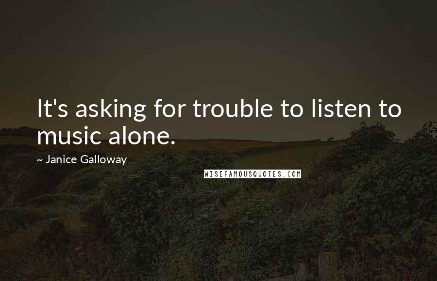 Janice Galloway quotes: It's asking for trouble to listen to music alone.
