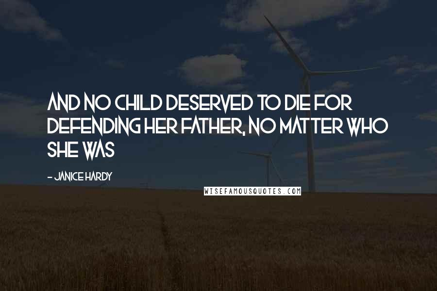 Janice Hardy quotes: And no child deserved to die for defending her father, no matter who she was
