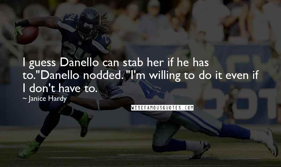 """Janice Hardy quotes: I guess Danello can stab her if he has to.""""Danello nodded. """"I'm willing to do it even if I don't have to."""