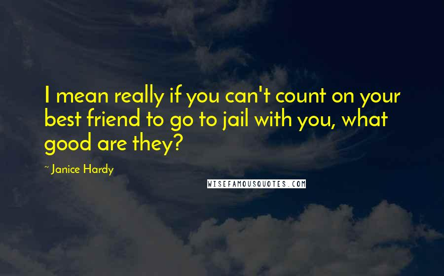Janice Hardy quotes: I mean really if you can't count on your best friend to go to jail with you, what good are they?