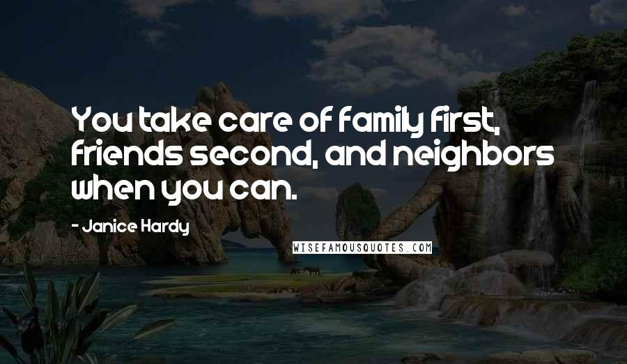 Janice Hardy quotes: You take care of family first, friends second, and neighbors when you can.