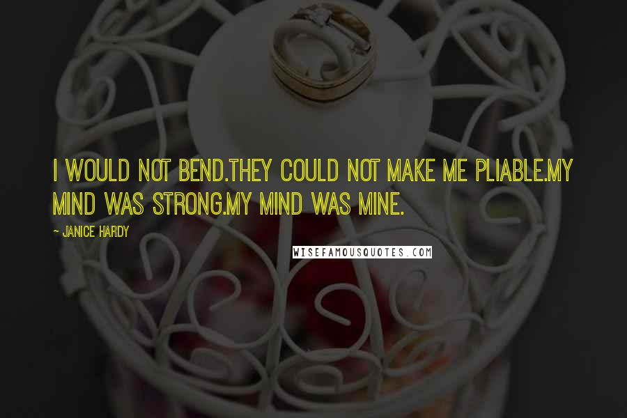 Janice Hardy quotes: I would not bend.They could not make me Pliable.My mind was strong.My mind was mine.