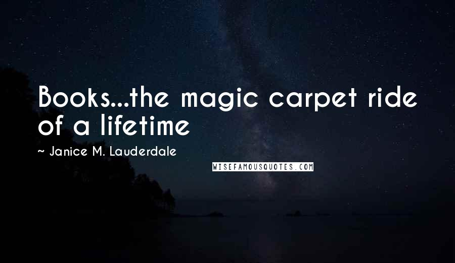 Janice M. Lauderdale quotes: Books...the magic carpet ride of a lifetime