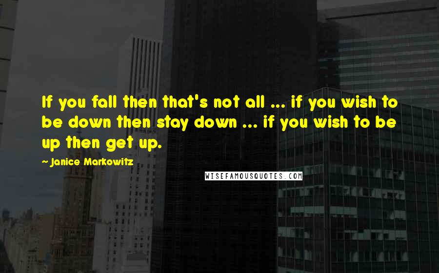Janice Markowitz quotes: If you fall then that's not all ... if you wish to be down then stay down ... if you wish to be up then get up.