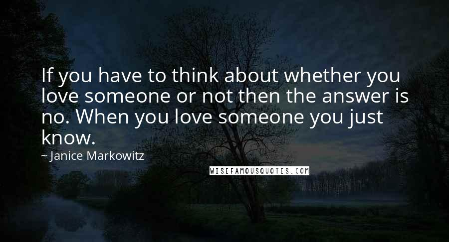 Janice Markowitz quotes: If you have to think about whether you love someone or not then the answer is no. When you love someone you just know.