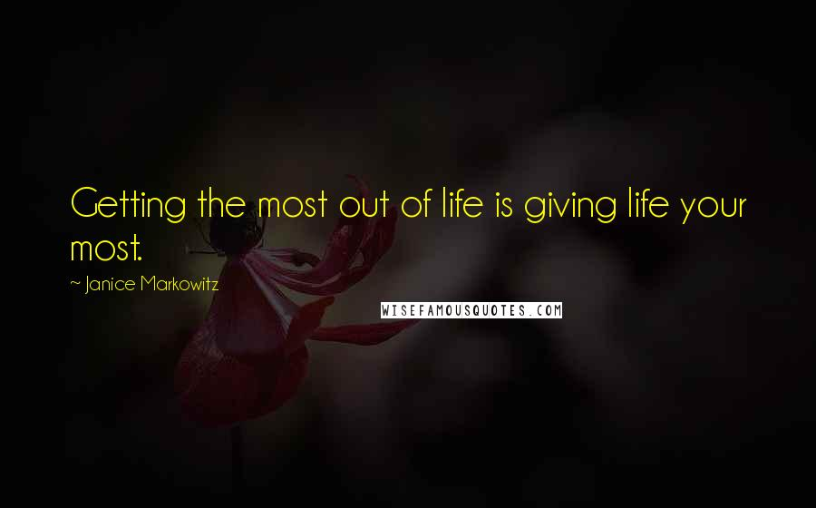 Janice Markowitz quotes: Getting the most out of life is giving life your most.