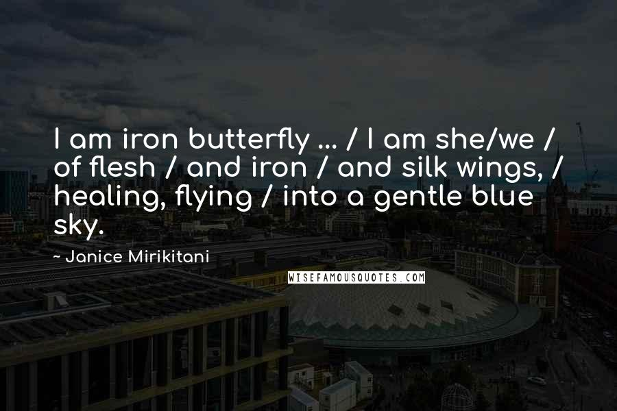 Janice Mirikitani quotes: I am iron butterfly ... / I am she/we / of flesh / and iron / and silk wings, / healing, flying / into a gentle blue sky.