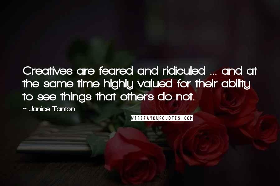 Janice Tanton quotes: Creatives are feared and ridiculed ... and at the same time highly valued for their ability to see things that others do not.