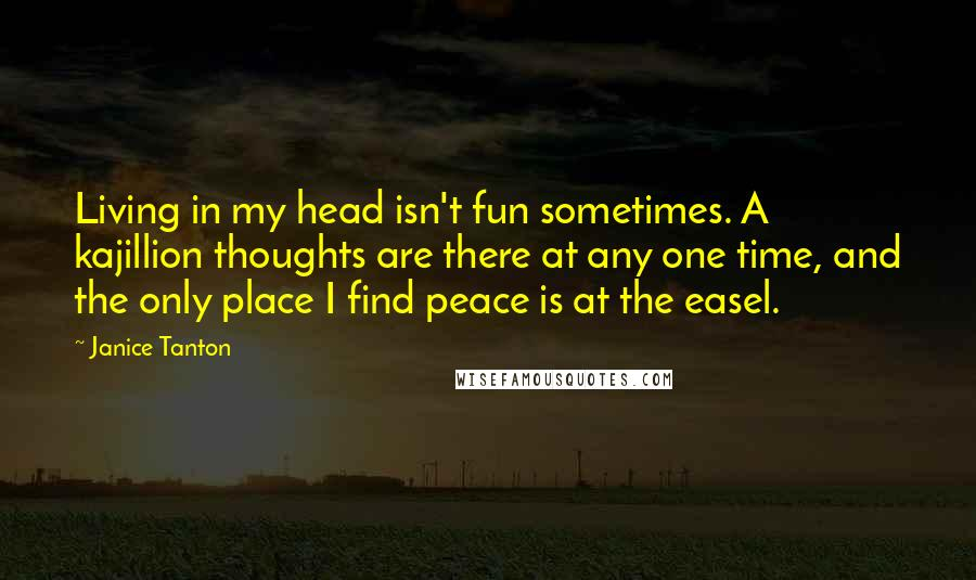 Janice Tanton quotes: Living in my head isn't fun sometimes. A kajillion thoughts are there at any one time, and the only place I find peace is at the easel.