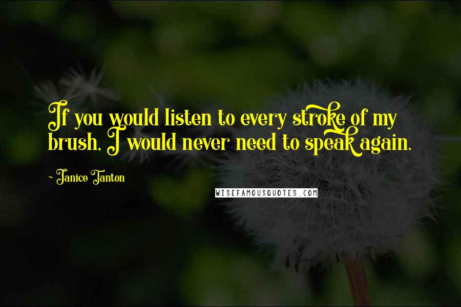 Janice Tanton quotes: If you would listen to every stroke of my brush, I would never need to speak again.
