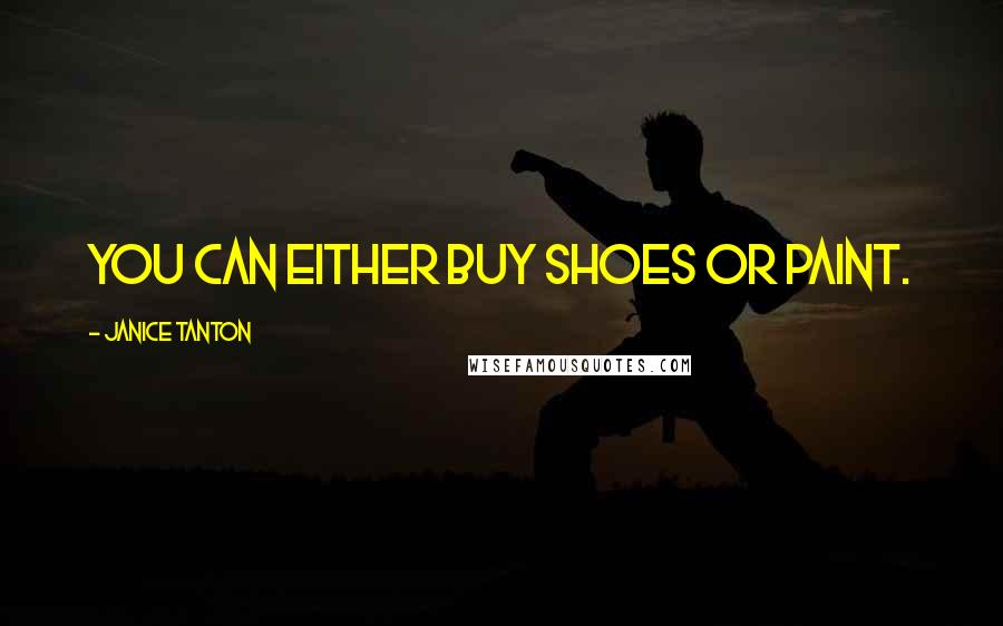 Janice Tanton quotes: You can either buy shoes or paint.