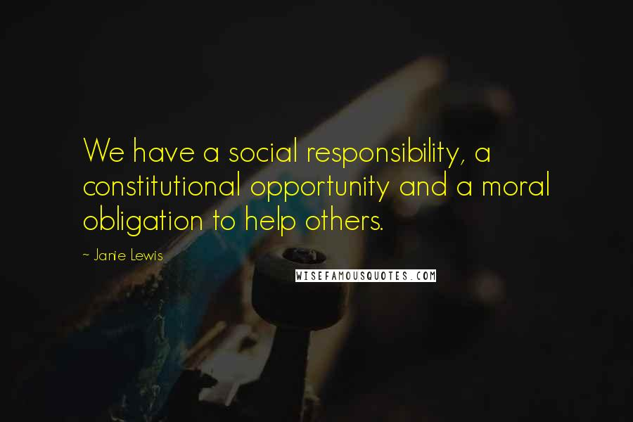 Janie Lewis quotes: We have a social responsibility, a constitutional opportunity and a moral obligation to help others.