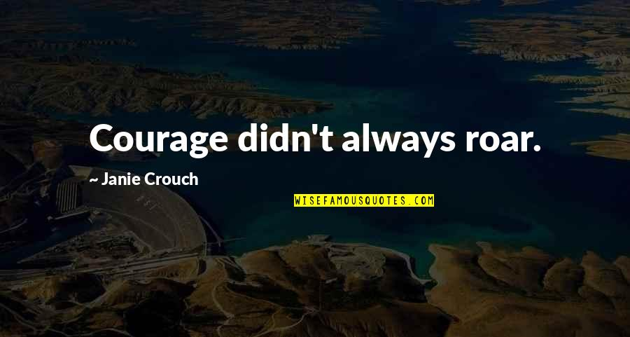 Janie's Quotes By Janie Crouch: Courage didn't always roar.