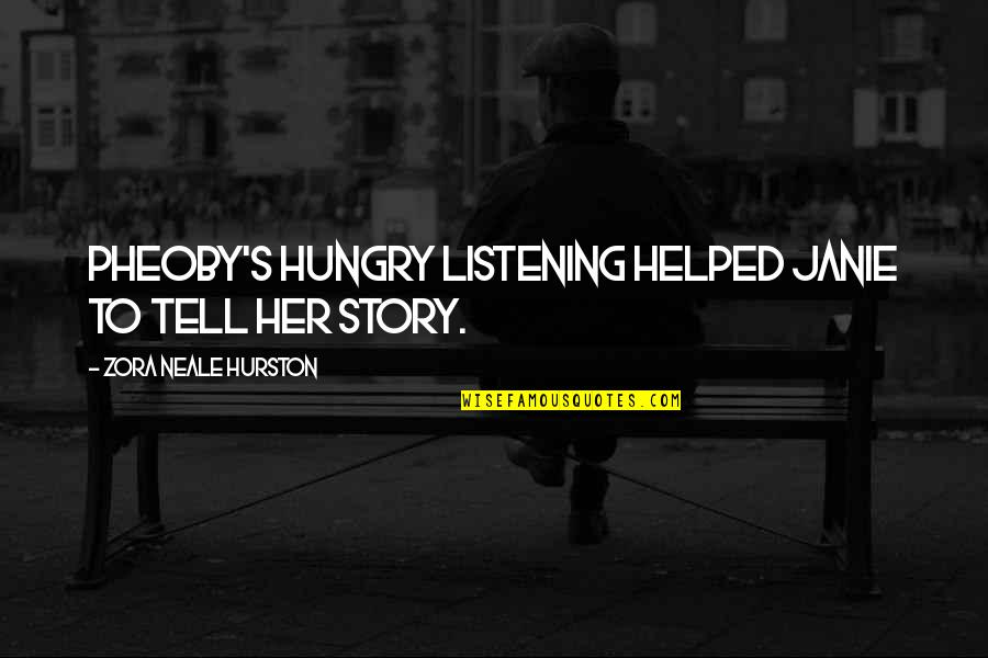 Janie's Quotes By Zora Neale Hurston: Pheoby's hungry listening helped Janie to tell her