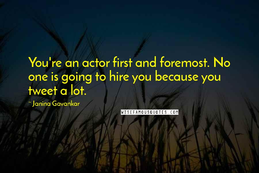 Janina Gavankar quotes: You're an actor first and foremost. No one is going to hire you because you tweet a lot.