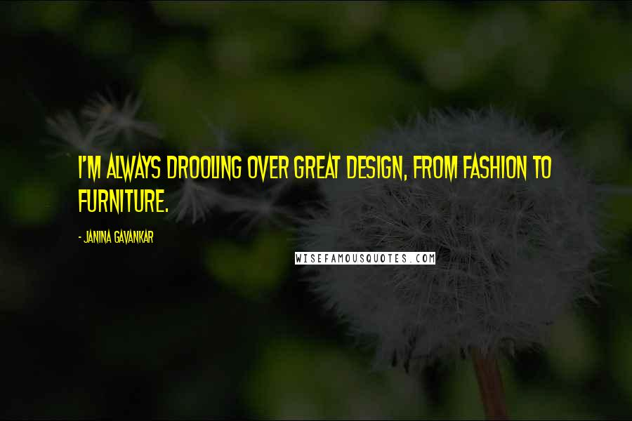 Janina Gavankar quotes: I'm always drooling over great design, from fashion to furniture.