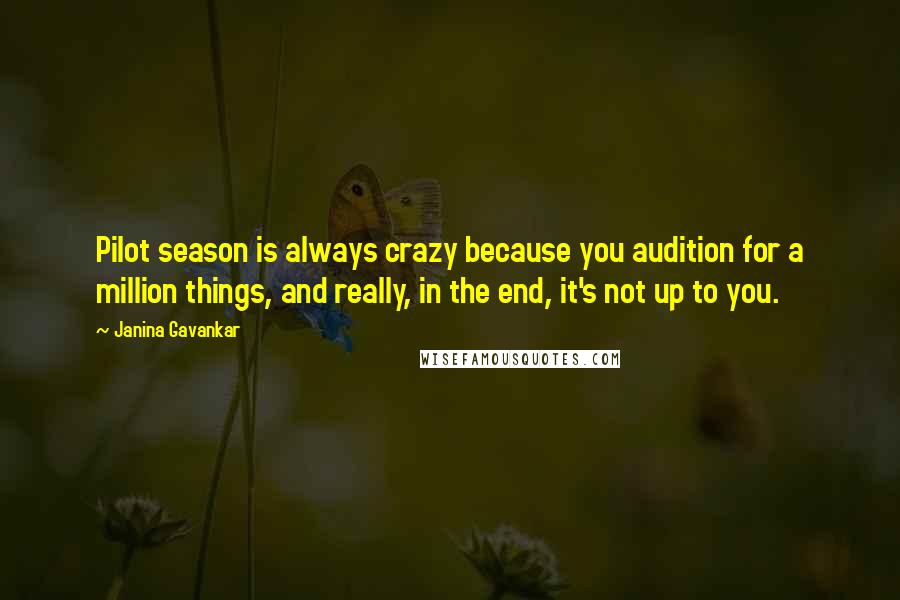 Janina Gavankar quotes: Pilot season is always crazy because you audition for a million things, and really, in the end, it's not up to you.