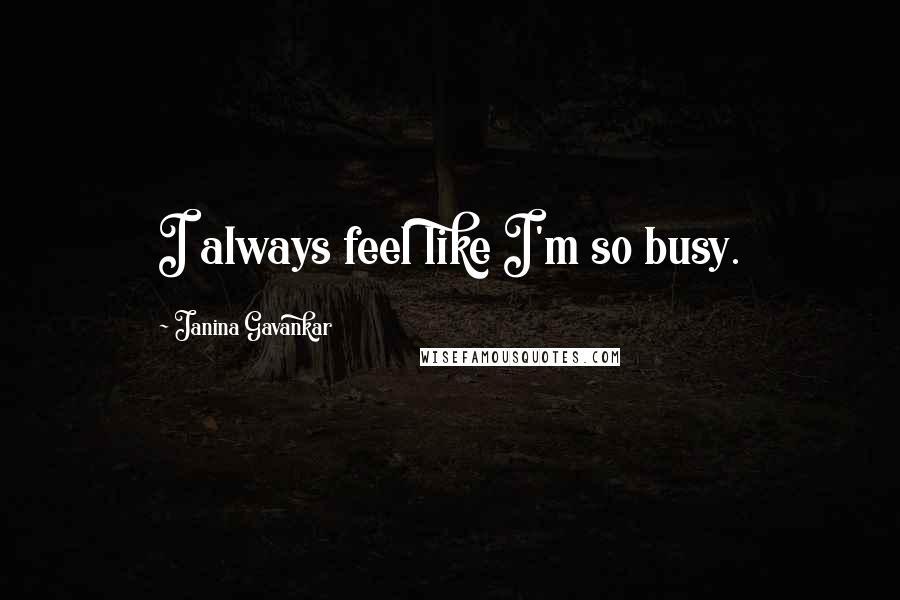 Janina Gavankar quotes: I always feel like I'm so busy.