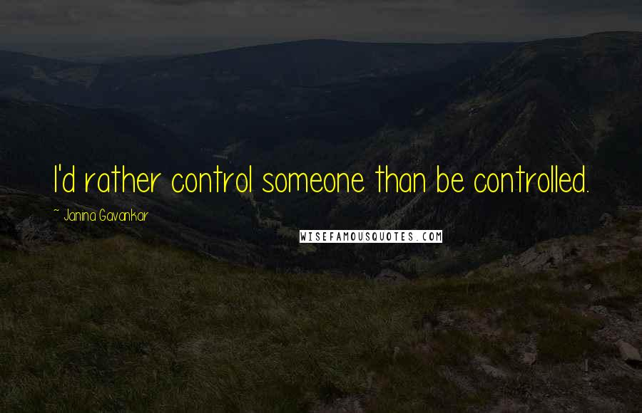 Janina Gavankar quotes: I'd rather control someone than be controlled.