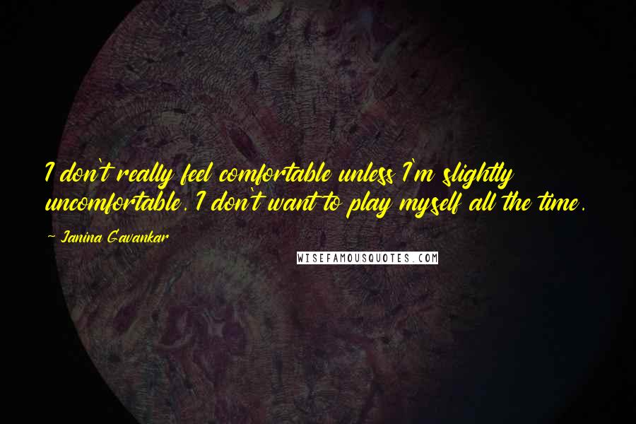 Janina Gavankar quotes: I don't really feel comfortable unless I'm slightly uncomfortable. I don't want to play myself all the time.