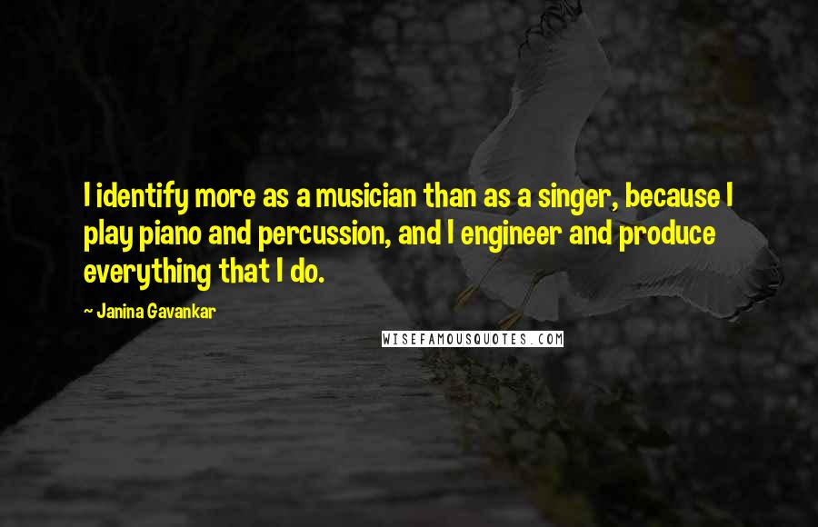 Janina Gavankar quotes: I identify more as a musician than as a singer, because I play piano and percussion, and I engineer and produce everything that I do.