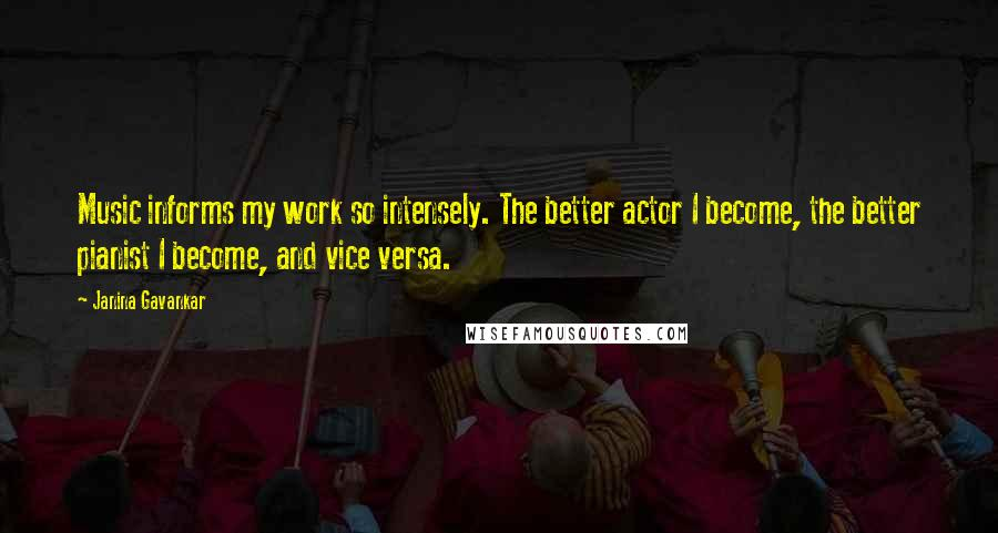 Janina Gavankar quotes: Music informs my work so intensely. The better actor I become, the better pianist I become, and vice versa.