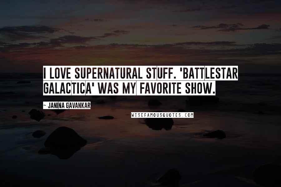 Janina Gavankar quotes: I love supernatural stuff. 'Battlestar Galactica' was my favorite show.