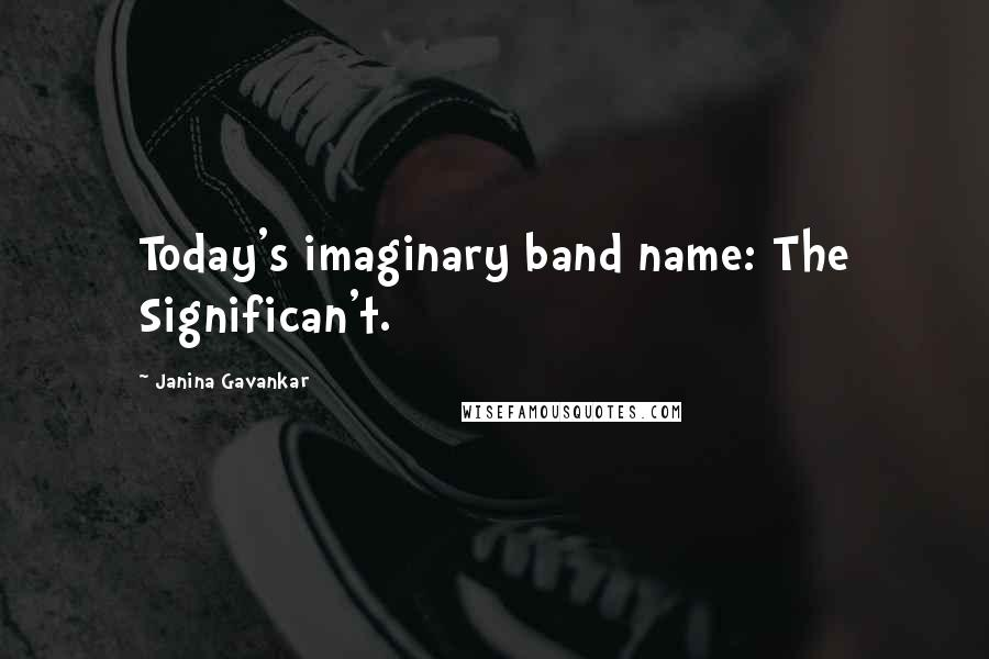 Janina Gavankar quotes: Today's imaginary band name: The Significan't.