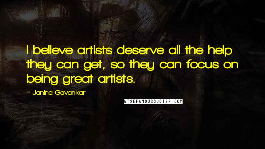 Janina Gavankar quotes: I believe artists deserve all the help they can get, so they can focus on being great artists.