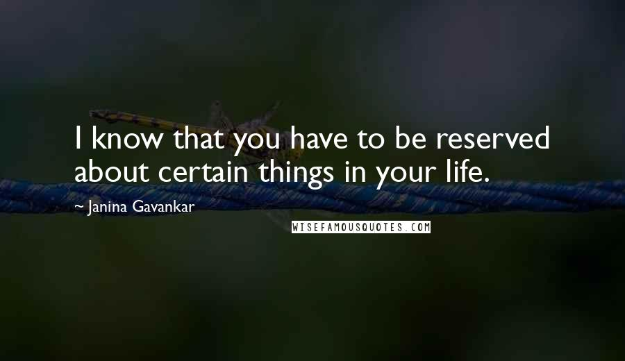 Janina Gavankar quotes: I know that you have to be reserved about certain things in your life.