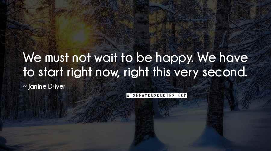 Janine Driver quotes: We must not wait to be happy. We have to start right now, right this very second.