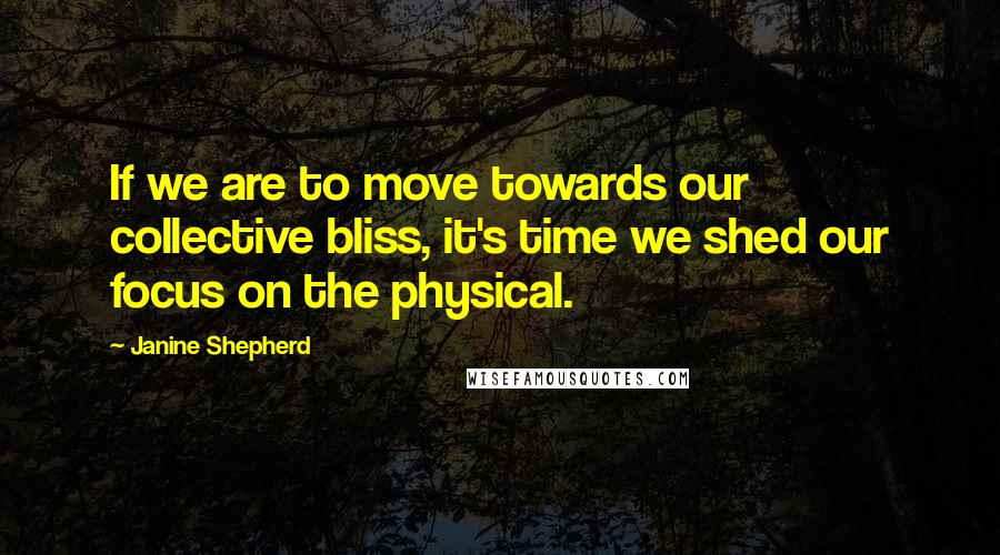 Janine Shepherd quotes: If we are to move towards our collective bliss, it's time we shed our focus on the physical.