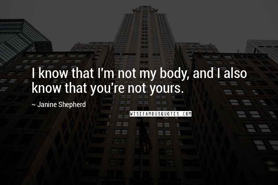 Janine Shepherd quotes: I know that I'm not my body, and I also know that you're not yours.
