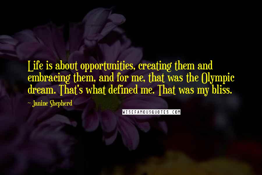 Janine Shepherd quotes: Life is about opportunities, creating them and embracing them, and for me, that was the Olympic dream. That's what defined me. That was my bliss.