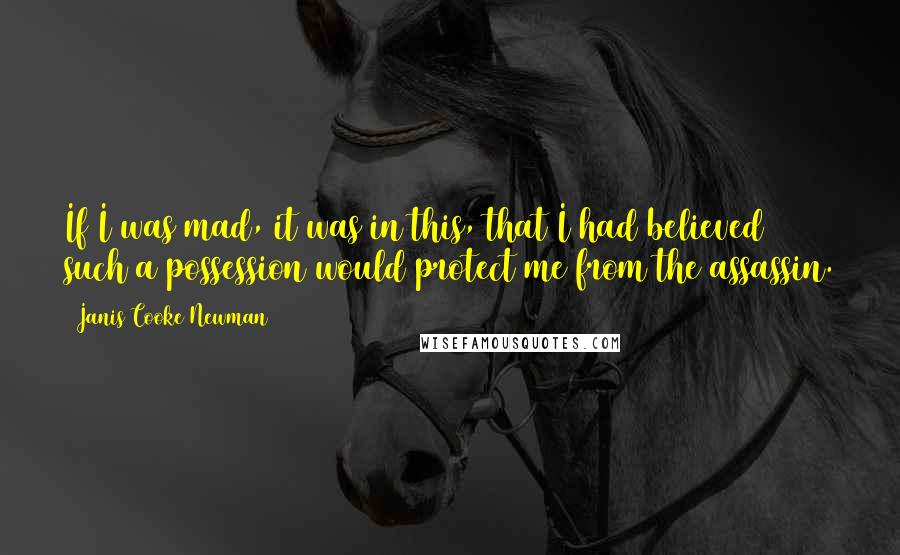 Janis Cooke Newman quotes: If I was mad, it was in this, that I had believed such a possession would protect me from the assassin.