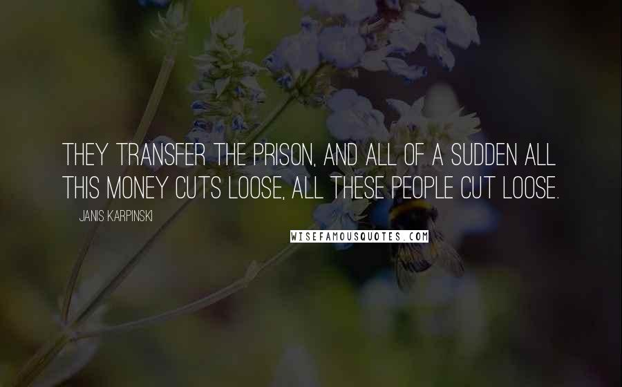 Janis Karpinski quotes: They transfer the prison, and all of a sudden all this money cuts loose, all these people cut loose.