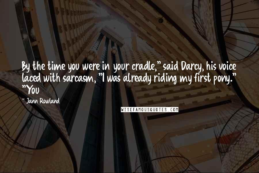 """Jann Rowland quotes: By the time you were in your cradle,"""" said Darcy, his voice laced with sarcasm, """"I was already riding my first pony."""" """"You"""