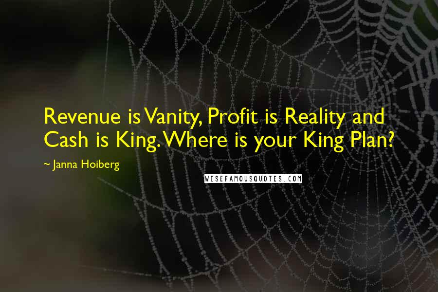 Janna Hoiberg quotes: Revenue is Vanity, Profit is Reality and Cash is King. Where is your King Plan?
