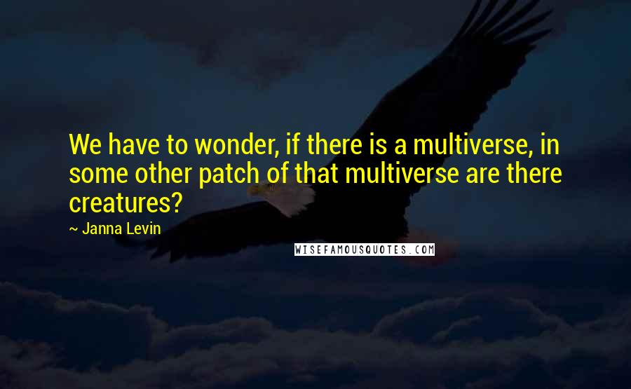 Janna Levin quotes: We have to wonder, if there is a multiverse, in some other patch of that multiverse are there creatures?