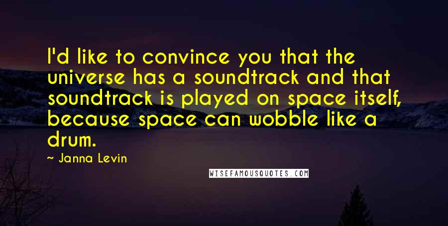 Janna Levin quotes: I'd like to convince you that the universe has a soundtrack and that soundtrack is played on space itself, because space can wobble like a drum.